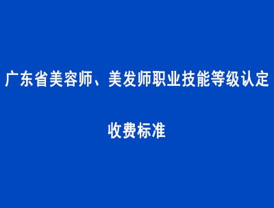 广东省��力美容师、美发师职业技能等级认定收费标快躲准